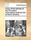 Copy of the Articles of the Provident Association Entered Into at North-Shields. by Multiple Contributors (Paperback / softback, 2010)
