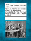 Taxes on Incomes and Excess Profits: As Revised and Amended by the War Revenue Act of October 3, 1917: Digest and Text. by Gale, Making of Modern Law (Paperback / softback, 2011)