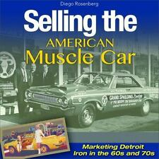 Selling the American Muscle Car: Marketing Detroit Iron in the 60s And 70s by...