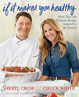 If It Makes You Healthy: More Than 100 Delicious Recipes Inspired by the Seasons by Chuck White, Sheryl Crow (Hardback, 2011)