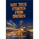 Not True Stories From Oregon 9781450257985 by Arran N. Gimba Paperback