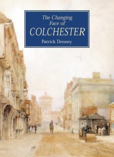 The Changing Face of Colchester (Illustrated History) By Patrick Denney