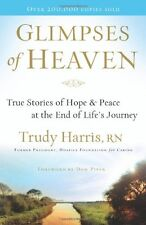 Glimpses of Heaven : True Stories of Hope and Peace at the End of Life's Journey by Trudy Harris (2008, Paperback)