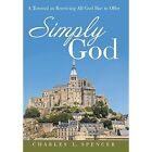 Simply God: A Tutorial in Receiving All God Has to Offer by Charles L Spencer (Hardback, 2014)
