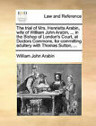 The Trial of Mrs. Henrietta Arabin, Wife of William John Arabin, ... in the Bishop of London's Court, at Doctors Commons, for Committing Adultery with Thomas Sutton, ... by William John Arabin (Paperback / softback, 2010)