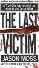 The Last Victim: A True-Life Journey into the Mind of the Serial Killer by Jason Moss, Jeffrey A. Kottler (Paperback, 2000)