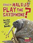 Could a Walrus Play the Saxophone?: And Other Questions about Animals by Paul Mason (Hardback, 2013)