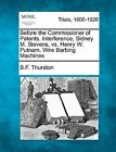 Before the Commissioner of Patents. Interference, Sidney M. Stevens, vs. Henry W. Putnam. Wire Barbing Machines by Benjamin Francis Thurston, B F Thurston (Paperback / softback, 2012)