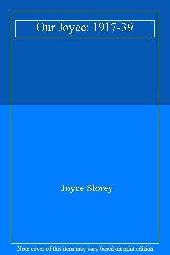 Our Joyce: 1917-39 By Joyce Storey