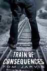 Train of Consequences 9781450266239 by Tom Jarvis Paperback