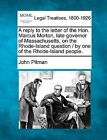 A Reply to the Letter of the Hon. Marcus Morton, Late Governor of Massachusetts, on the Rhode-Island Question / By One of the Rhode-Island People. by John Pitman (Paperback / softback, 2010)