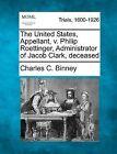 The United States, Appellant, V. Philip Roettinger, Administrator of Jacob Clark, Deceased by Charles C Binney (Paperback / softback, 2012)