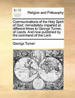 Communications of the Holy Spirit of God: Immediately Imparted at Different Times to George Turner, of Leeds. and Now Published by the Command of the Lord. by George Turner (Paperback / softback, 2010)