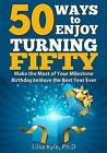 50 Ways to Enjoy Turning Fifty: Make the Most of Your Milestone Birthday to Have the Best Year Ever by Liisa Kyle (Paperback / softback, 2016)