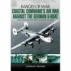 Coastal Command's Air War Against the German U-Boats by Norman Franks (Paperback, 2014)