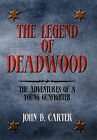 The Legend of Deadwood: The Adventures of a Young Gunfighter by John B Carter (Hardback, 2011)