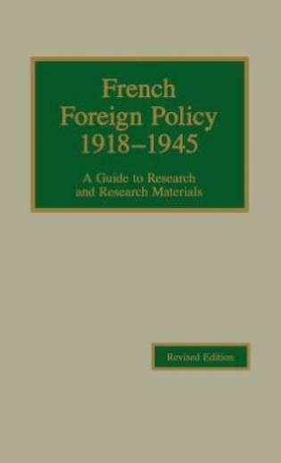 French Foreign Policy 1918-1945: A Guide To Research And Research Materials