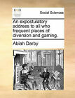 An Expostulatory Address to All Who Frequent Places of Diversion and Gaming. by Abiah Darby (Paperback / softback, 2010)