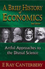 A Brief History of Economics: Artful Approaches to the Dismal Science by E. Ray Canterbery (Paperback, 2010)