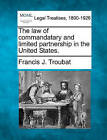 The Law of Commandatary and Limited Partnership in the United States. by Francis J Troubat (Paperback / softback, 2010)