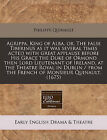 Agrippa, King of Alba, Or, the False Tiberinus as It Was Several Times Acted with Great Applause Before His Grace the Duke of Ormond Then Lord Lieutenant of Ireland, at the Theatre Royal in Dublin / From the French of Monsieur Quinault. (1675) by Philippe Quinault (Paperback / softback, 2011)