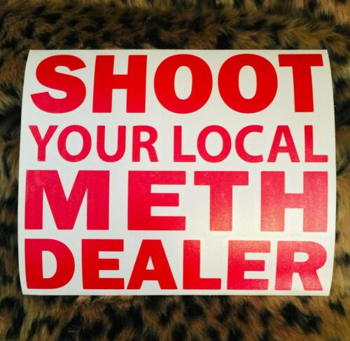 SHOOT YOUR LOCAL METH DEALER VINYL DECAL STICKER DOPE DRUGS HEROIN UPCHURCH USA