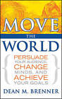 Move the World: Persuade Your Audience, Change Minds, and Achieve Your Goals by Dean M. Brenner (Hardback, 2007)