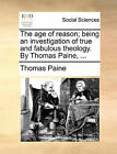 The Age of Reason; Being an Investigation of True and Fabulous Theology. by Thomas Paine, ... by Thomas Paine (Paperback / softback, 2010)