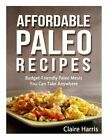 Affordable Paleo Recipes: Budget-Friendly Paleo Meals You Can Take Anywhere by Claire Harris (Paperback / softback, 2014)