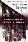 Shadows of Blue and Gray : The Civil War Writings of Ambrose Bierce by Ambrose Bierce (2002, Hardcover, Revised)