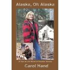 Alaska Oh Alaska a True to Life Novel of Frontier Alaska Carol Hand