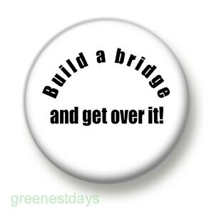 build a bridge and get over it 1 inch 25mm pin button badge insult