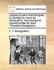 Lecons Physico-Mechaniques, Ou Abrege Du Cours de Philosophie, Mechanique & Experimentale de Jean Theophile Desaguliers, ... by J T Desaguliers (Paperback / softback, 2010)
