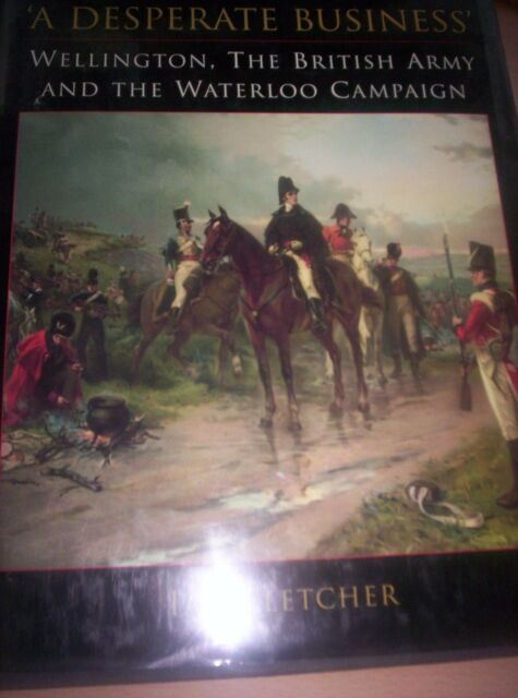 Fletcher, Ian A DESPERATE BUSINESS : WELLINGTON, THE BRITISH ARMY AND THE WATERL