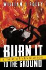 Burn It to the Ground: A Tale of Revolution by William J Foley (Paperback / softback, 2014)