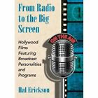 From Radio to the Big Screen: Hollywood Films Featuring Broadcast Personalities and Programs by Hal Erickson (Paperback, 2014)