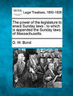 The Power of the Legislature to Enact Sunday Laws: To Which Is Appended the Sunday Laws of Massachusetts. by D W Bond (Paperback / softback, 2010)