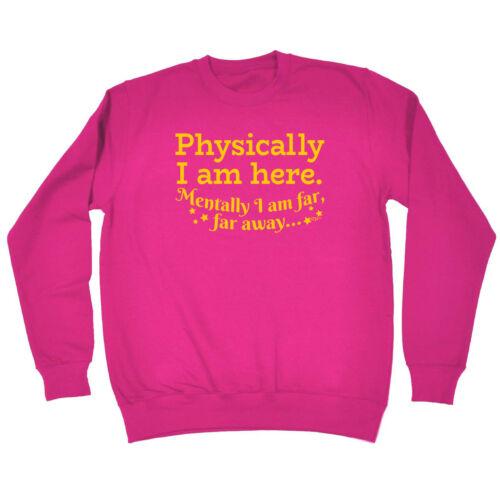 Physically I Am Here Funny Sweatshirt Birthday Joke tee Novelty JUMPER