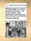 Therapeutics: Or, a New Practice of Physic. the Fourth Edition, with Alterations and Additions. by Thomas Marryat (Paperback / softback, 2010)