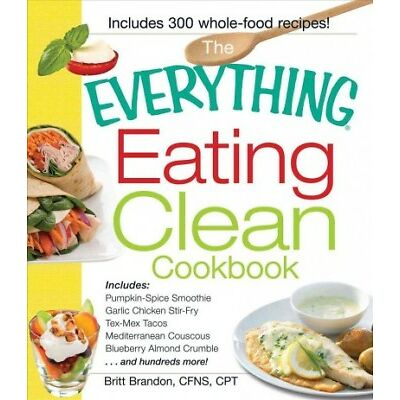 Everything Eating Clean Cookbook : Includes - Pumpkin Spice Smoothie, Garlic ...