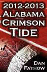 The 2012 - 2013 Alabama Crimson Tide - SEC Champions, the Pursuit of Back-To-Back BCS National Championships, & a College Football Legacy by Dan Fathow (Paperback, 2013)