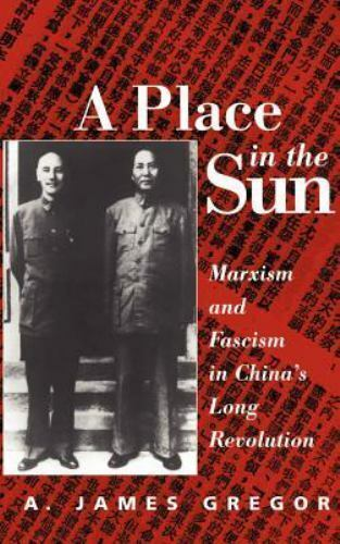 A Place in the Sun: Marxism and Fascism in China's Long Revolution by Gregor, A