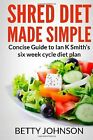 Shred Diet Made Simple Concise Guide to Ian K Smiths Six Week by Betty