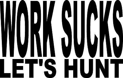 WORK SUCKS LET/'S HUNT DEER DOE DUCKS TURKEY   VINYL DECAL STICKER 976-1