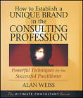 How to Establish a Unique Brand in the Consulting Profession: Powerful Techniques for the Successful Practitioner by Alan Weiss (Paperback, 2008)