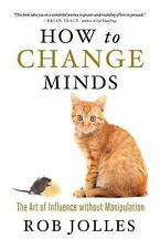 How to Change Minds : The Art of Influence Without Manipulation by Robert...