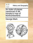 An Index of Places Mentioned in Mr. Horsley's Map of Northumberland. by George Mark (Paperback / softback, 2010)