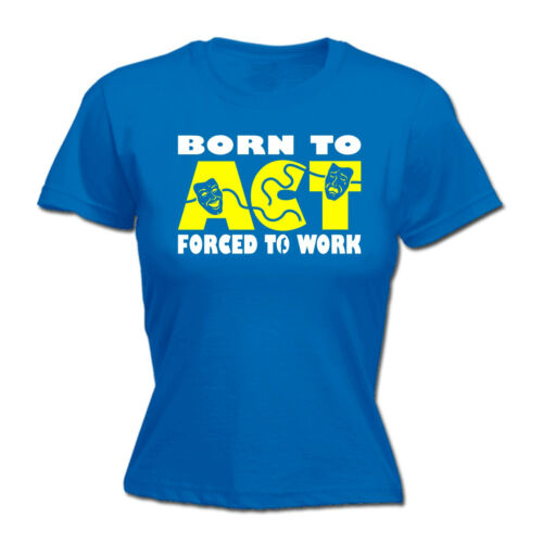 Born To Act Forced To Work WOMENS T-SHIRT Actress Drama Actor Gift birthday
