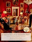 A Year in the Life of Downton Abbey: Seasonal Celebrations, Traditions, and Recipes by Jessica Fellowes (Hardback, 2014)