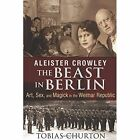 Aleister Crowley: The Beast in Berlin: Art, Sex, and Magick in the Weimar Republic by Tobias Churton (Hardback, 2014)